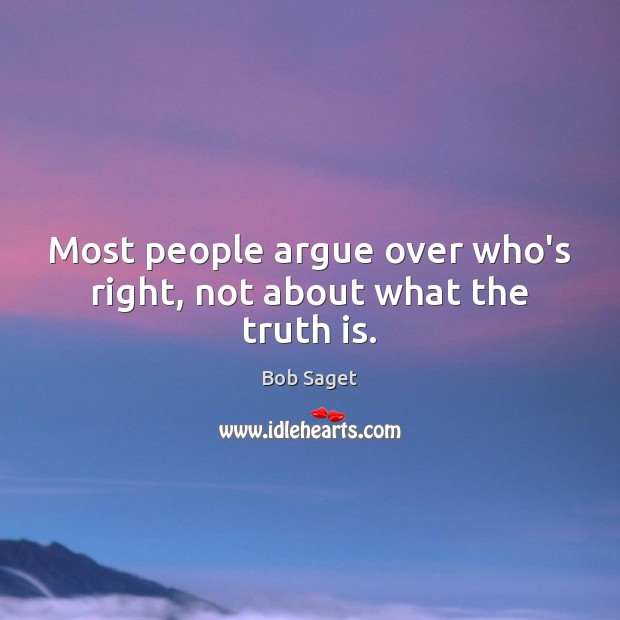 Most people argue over who's right, not about what the truth is. Image