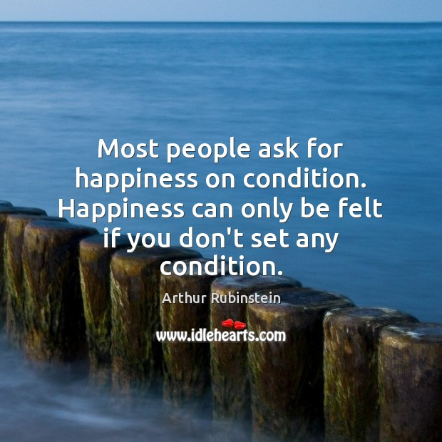 Most people ask for happiness on condition. Happiness can only be felt Arthur Rubinstein Picture Quote