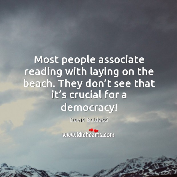 Most people associate reading with laying on the beach. They don't see that it's crucial for a democracy! David Baldacci Picture Quote