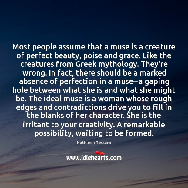 Most people assume that a muse is a creature of perfect beauty, Kathleen Tessaro Picture Quote