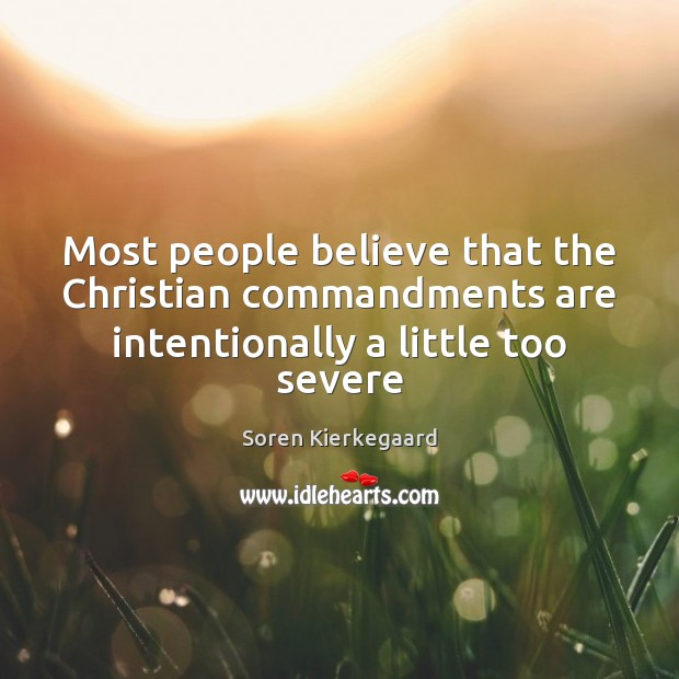 Most people believe that the Christian commandments are intentionally a little too severe Soren Kierkegaard Picture Quote