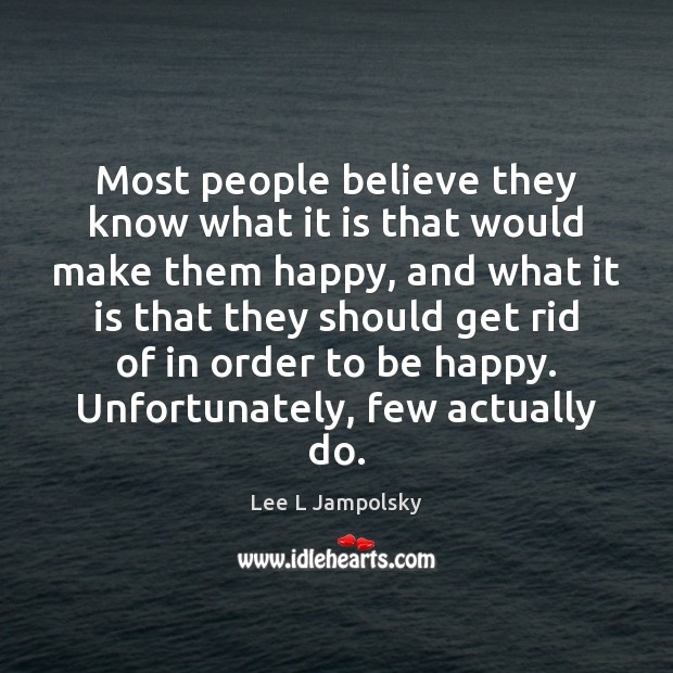 Most people believe they know what it is that would make them Lee L Jampolsky Picture Quote