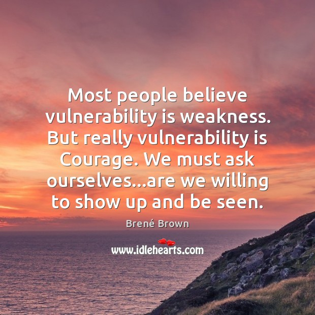 Most people believe vulnerability is weakness. But really vulnerability is Courage. We Brené Brown Picture Quote