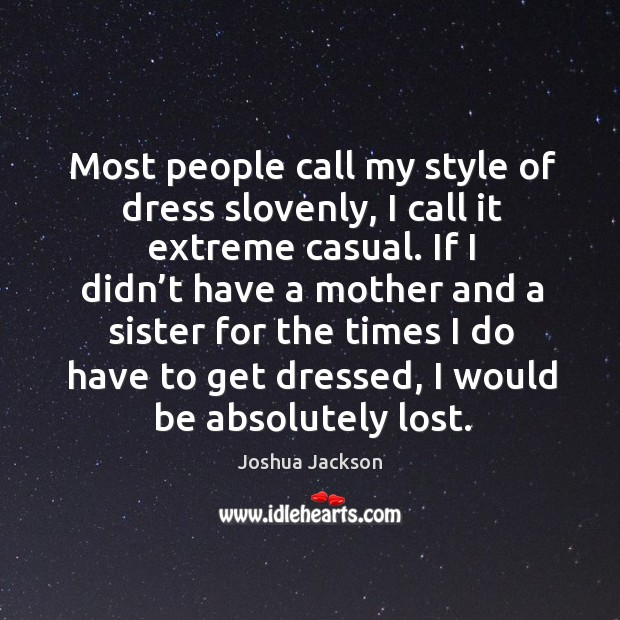 Most people call my style of dress slovenly, I call it extreme casual. Joshua Jackson Picture Quote
