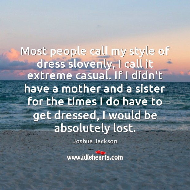 Most people call my style of dress slovenly, I call it extreme Joshua Jackson Picture Quote