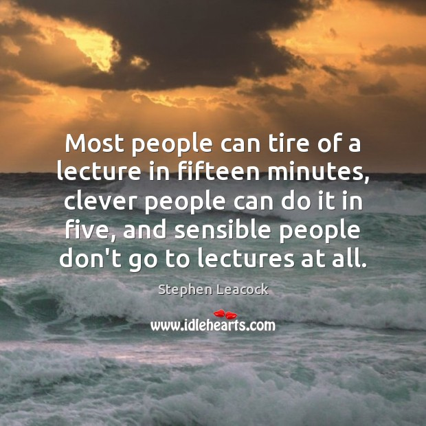 Most people can tire of a lecture in fifteen minutes, clever people Stephen Leacock Picture Quote