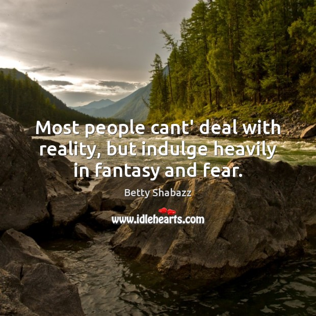 Image, Most people cant' deal with reality, but indulge heavily in fantasy and fear.