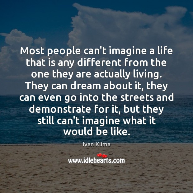 Image, Most people can't imagine a life that is any different from the