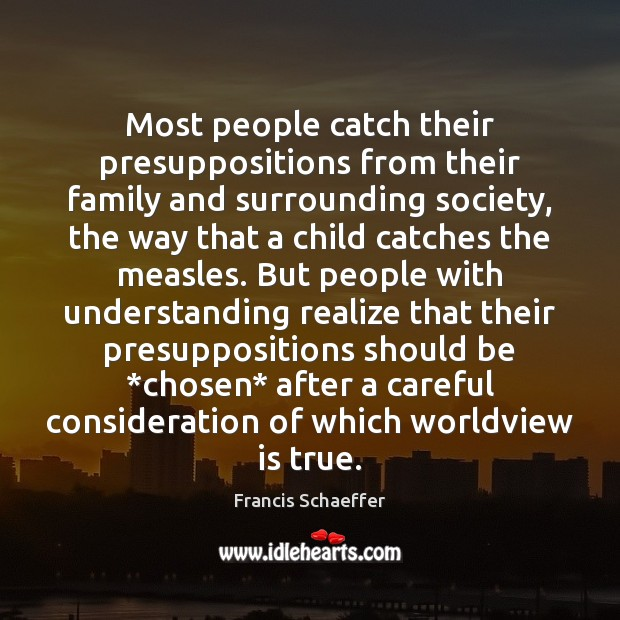 Most people catch their presuppositions from their family and surrounding society, the Francis Schaeffer Picture Quote