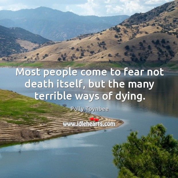Most people come to fear not death itself, but the many terrible ways of dying. Image