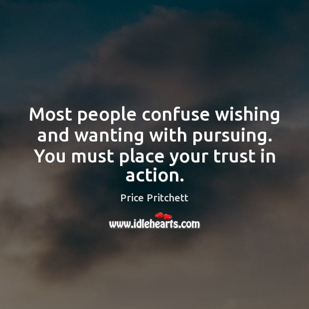Most people confuse wishing and wanting with pursuing. You must place your Image
