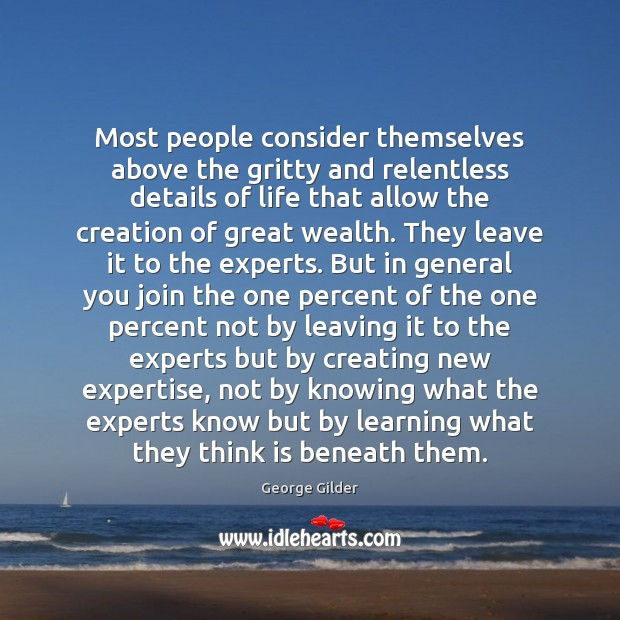 Most people consider themselves above the gritty and relentless details of life George Gilder Picture Quote