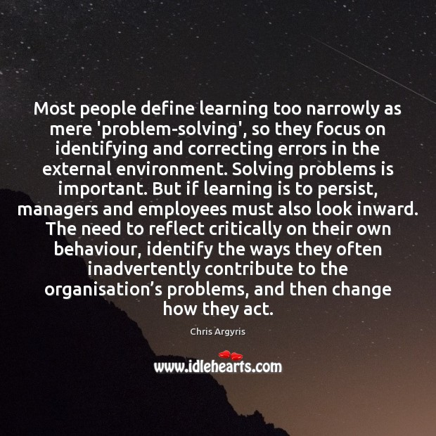 Most people define learning too narrowly as mere 'problem-solving', so they focus Image