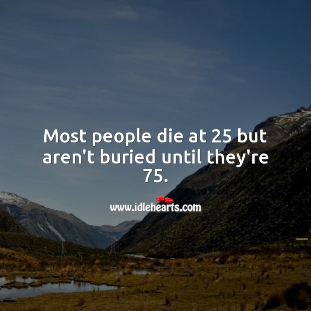 Image, Most people die at 25 but aren't buried until they're 75.