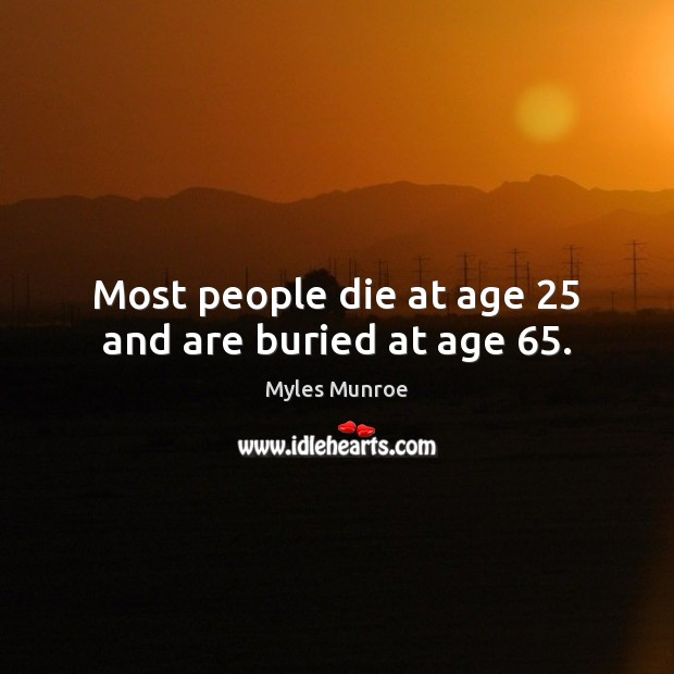 Most people die at age 25 and are buried at age 65. Myles Munroe Picture Quote