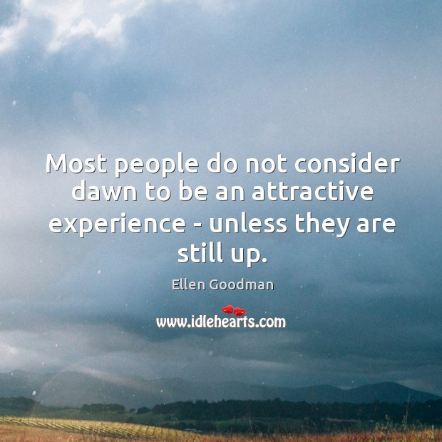 Most people do not consider dawn to be an attractive experience – Ellen Goodman Picture Quote