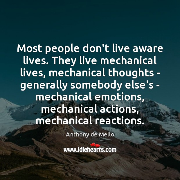 Most people don't live aware lives. They live mechanical lives, mechanical thoughts Anthony de Mello Picture Quote