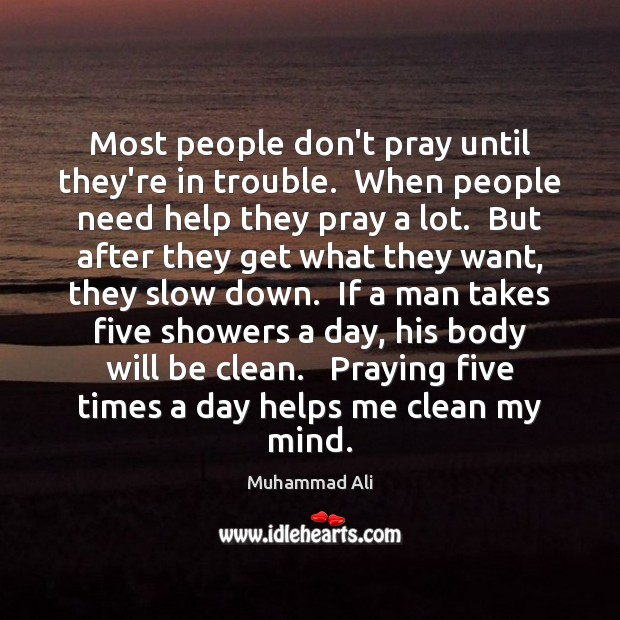 Most people don't pray until they're in trouble.  When people need help Image