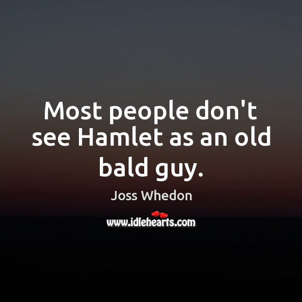 Most people don't see Hamlet as an old bald guy. Joss Whedon Picture Quote