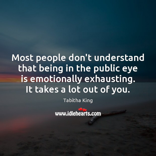 Most people don't understand that being in the public eye is emotionally Image