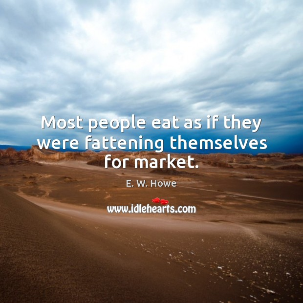 Most people eat as if they were fattening themselves for market. Image