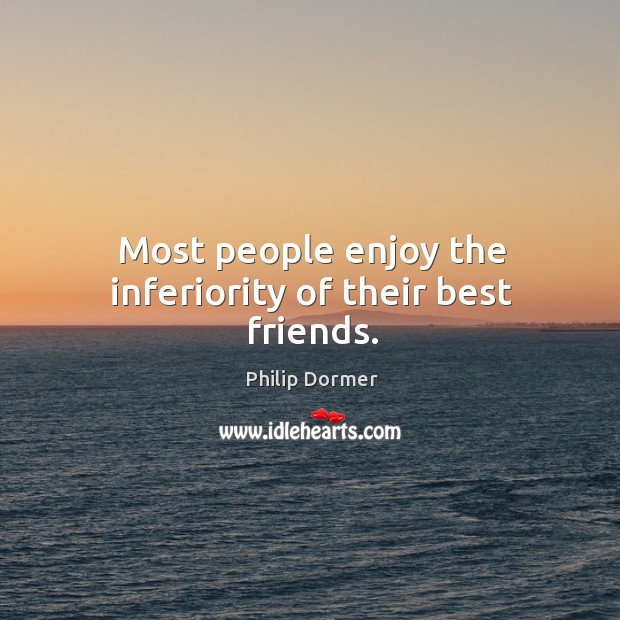 Most people enjoy the inferiority of their best friends. Image