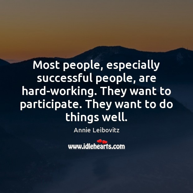 Most people, especially successful people, are hard-working. They want to participate. They Annie Leibovitz Picture Quote