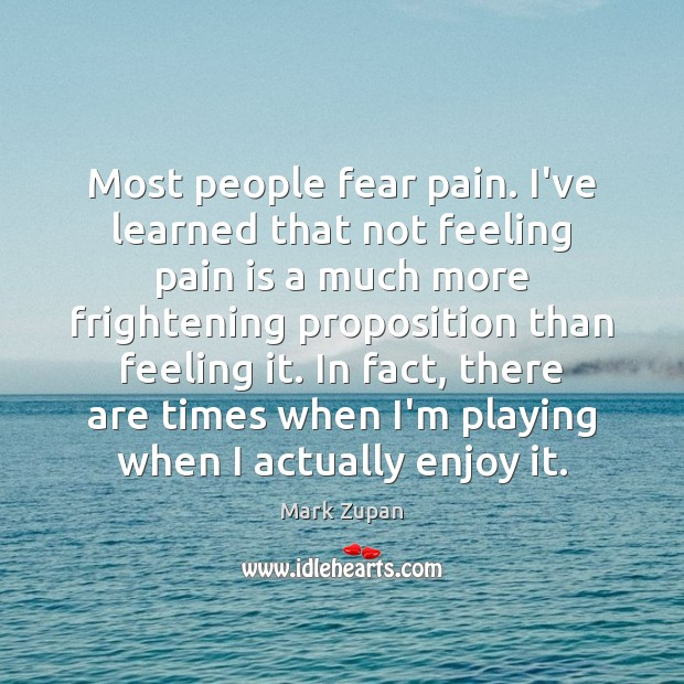 Most people fear pain. I've learned that not feeling pain is a Pain Quotes Image