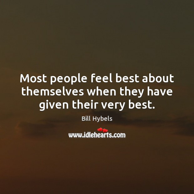 Most people feel best about themselves when they have given their very best. Bill Hybels Picture Quote