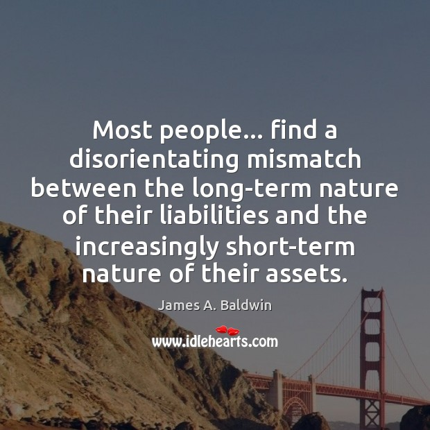 Most people… find a disorientating mismatch between the long-term nature of their James A. Baldwin Picture Quote