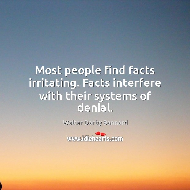 Most people find facts irritating. Facts interfere with their systems of denial. Image