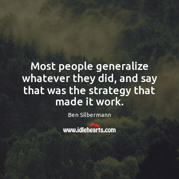 Image, Most people generalize whatever they did, and say that was the strategy that made it work.