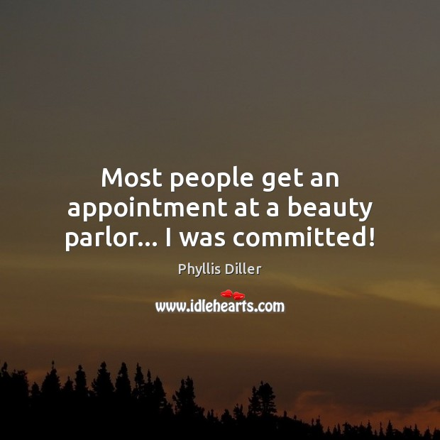 Most people get an appointment at a beauty parlor… I was committed! Phyllis Diller Picture Quote