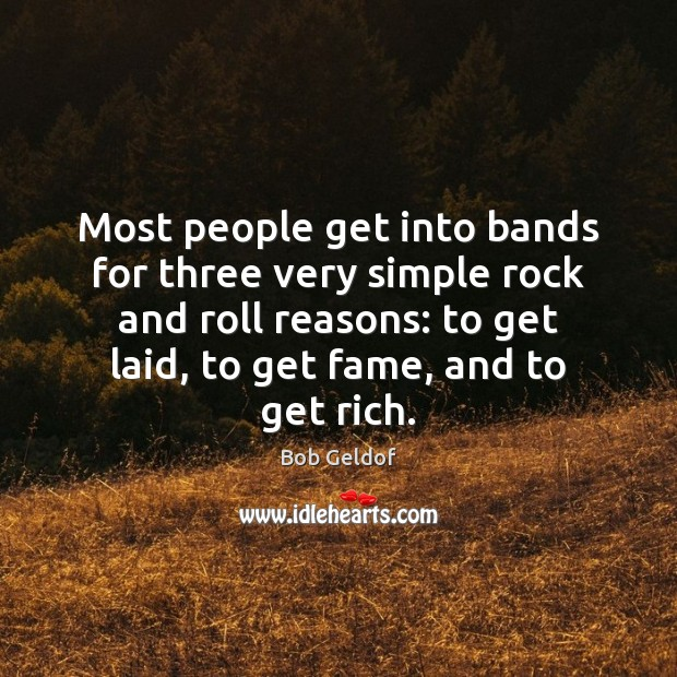 Most people get into bands for three very simple rock and roll Bob Geldof Picture Quote
