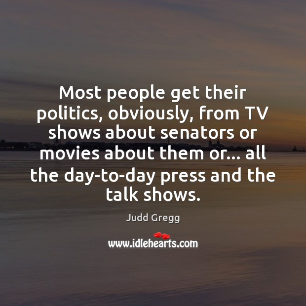 Most people get their politics, obviously, from TV shows about senators or Image