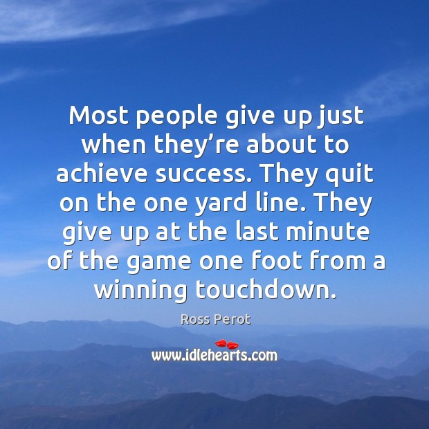 Most people give up just when they're about to achieve success. Ross Perot Picture Quote