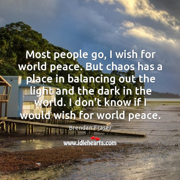Most people go, I wish for world peace. But chaos has a Image