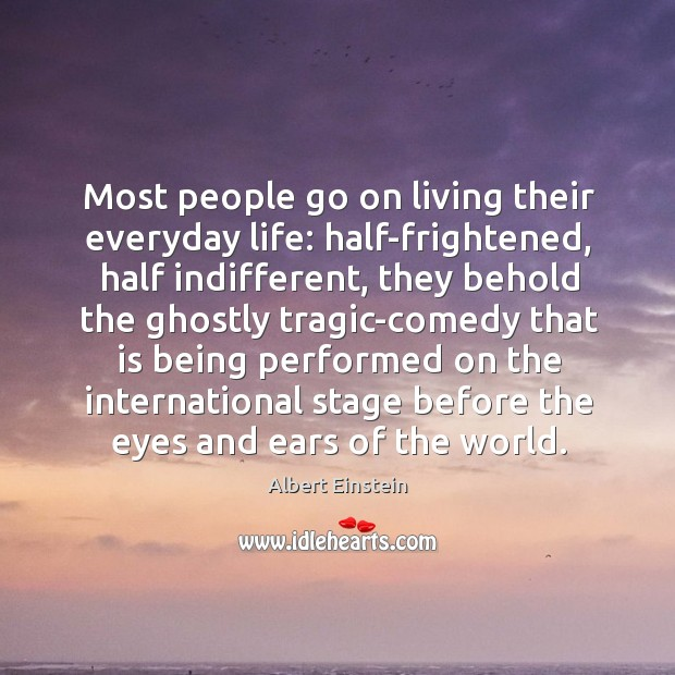 Most people go on living their everyday life: half-frightened, half indifferent, they Image
