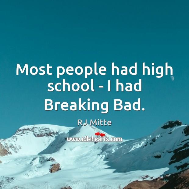 Most people had high school – I had Breaking Bad. Image