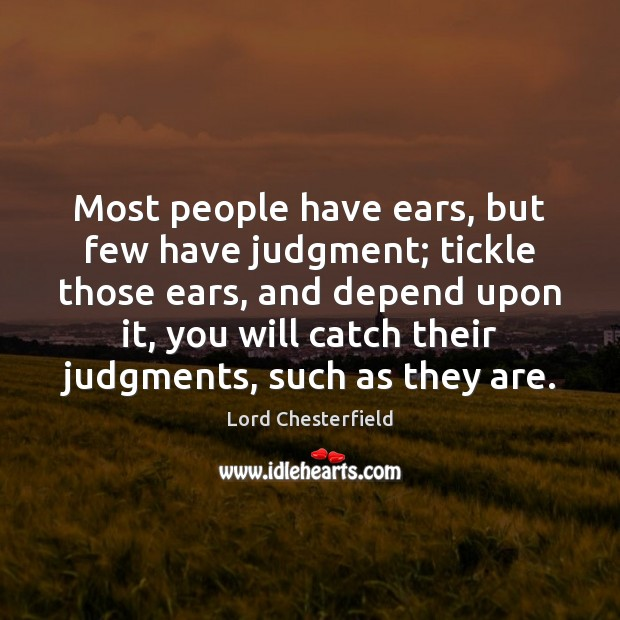 Most people have ears, but few have judgment; tickle those ears, and Lord Chesterfield Picture Quote