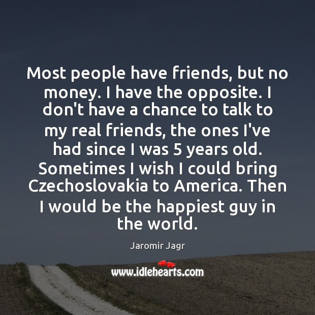 Most people have friends, but no money. I have the opposite. I Real Friends Quotes Image