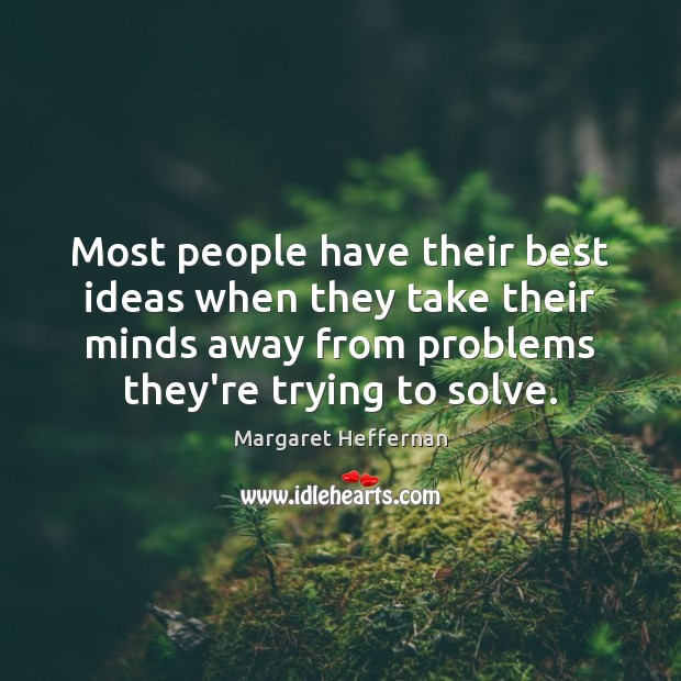 Most people have their best ideas when they take their minds away Margaret Heffernan Picture Quote