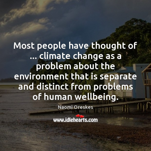 Most people have thought of … climate change as a problem about the Naomi Oreskes Picture Quote