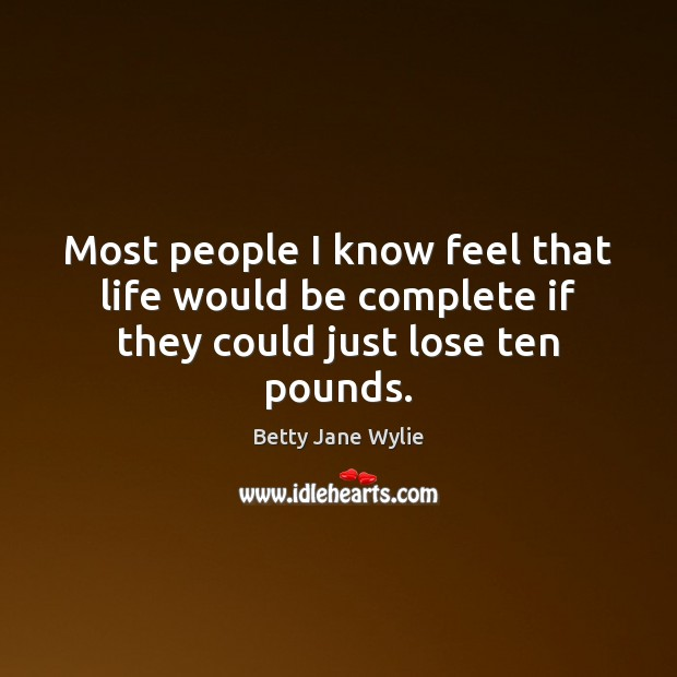 Image, Most people I know feel that life would be complete if they could just lose ten pounds.