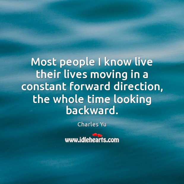 Most people I know live their lives moving in a constant forward Image