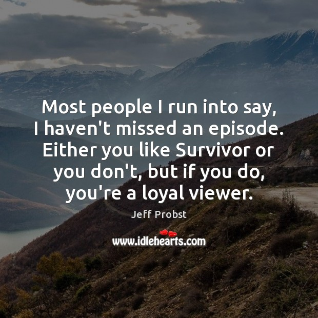 Most people I run into say, I haven't missed an episode. Either Jeff Probst Picture Quote