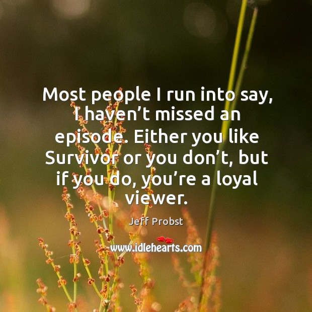 Most people I run into say, I haven't missed an episode. Either you like survivor or you don't, but if you do, you're a loyal viewer. Jeff Probst Picture Quote