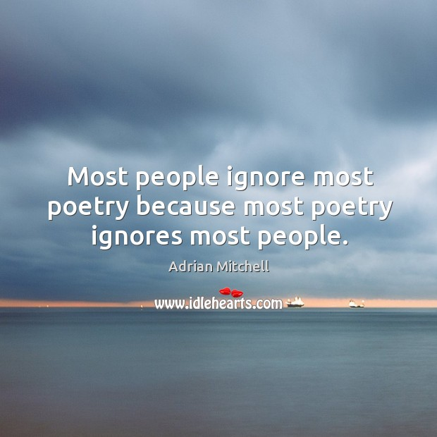Most people ignore most poetry because most poetry ignores most people. Image