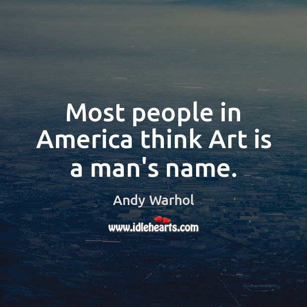 Most people in America think Art is a man's name. Image