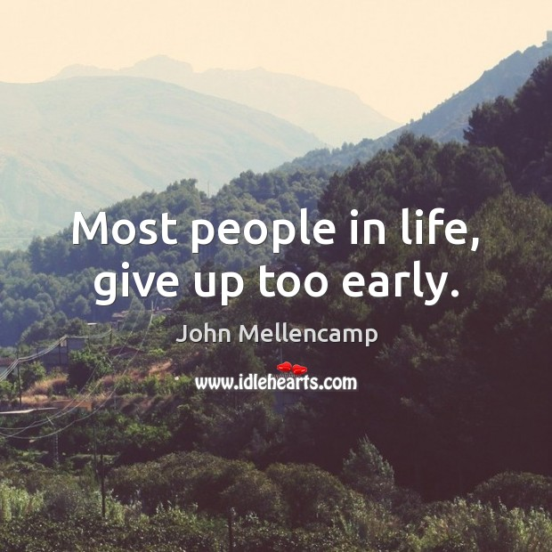 Most people in life, give up too early. Image